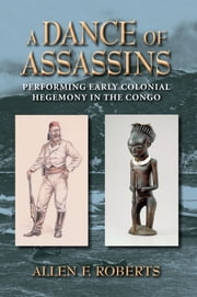 A Dance of Assassins - Performing Early Colonial Hegemony in the Congo ebook by Allen F. Roberts