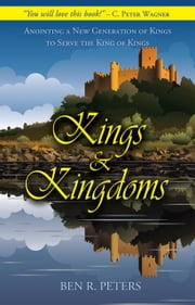 Kings and Kingdoms: Anointing a New Generation of Kings to Serve the King of Kings ebook by Ben Peters