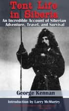Tent Life in Siberia - An Incredible Account of Siberian Adventure, Travel, and Survival ebook by