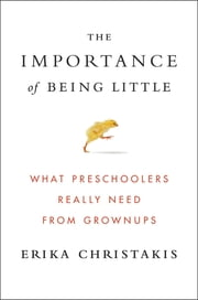 The Importance of Being Little - What Preschoolers Really Need from Grownups ebook by Erika Christakis