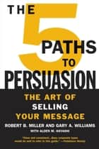 The 5 Paths to Persuasion - The Art of Selling Your Message ebook by Robert B. Miller, Gary A. Williams, Alden M. Hayashi