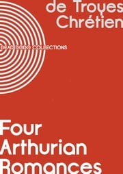 Four Arthurian Romances active 12th century ebook by Chrétien de Troyes