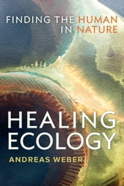 Healing Ecology - Finding the Human in Nature ebook by Andreas Weber