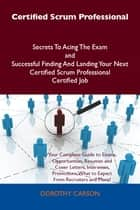 Certified Scrum Professional Secrets To Acing The Exam and Successful Finding And Landing Your Next Certified Scrum Professional Certified Job 電子書籍 by Dorothy Carson