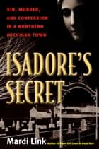 Isadore's Secret - Sin, Murder, and Confession in a Northern Michigan Town ebook by Mardi Link