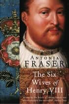 The Six Wives Of Henry VIII ebook by Lady Antonia Fraser