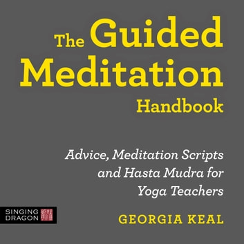 The Guided Meditation Handbook - Advice, Meditation Scripts and Hasta Mudra for Yoga Teachers audiobook by Georgia Keal