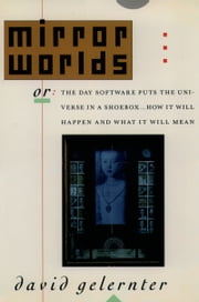Mirror Worlds: or the Day Software Puts the Universe in a Shoebox...How It Will Happen and What It Will Mean ebook by David Gelernter