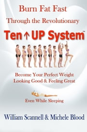 Burn Fat Fast Through The Revolutionary Ten Up System ebook by Michele Blood,William Scannell