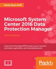 Microsoft System Center 2016 Data Protection Manager - Third Edition ebook by Neela Syam Kolli