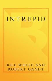 Intrepid - The Epic Story of America's Most Legendary Warship ebook by Bill White,Robert Gandt,John McCain