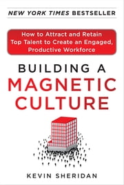 Building a Magnetic Culture: How to Attract and Retain Top Talent to Create an Engaged, Productive Workforce ebook by Kevin Sheridan