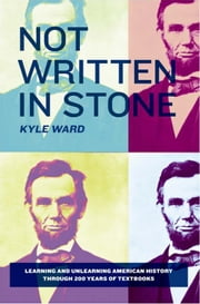 Not Written in Stone - Learning and Unlearning American History Through 200 Years of Textbooks ebook by Kyle Ward