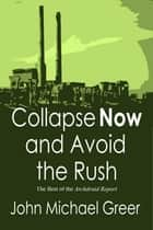 Collapse Now and Avoid the Rush: The Best of the Archdruid Report ebook by John Michael Greer
