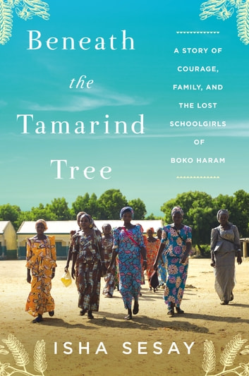 Beneath the Tamarind Tree - A Story of Courage, Family, and the Lost Schoolgirls of Boko Haram ebook by Isha Sesay