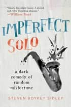 Imperfect Solo - A Dark Comedy of Random Misfortune ebook by Steven Boykey Sidley