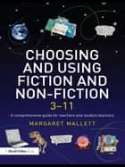 Choosing and Using Fiction and Non-Fiction 3-11 - A Comprehensive Guide for Teachers and Student Teachers ebook by Margaret Mallett