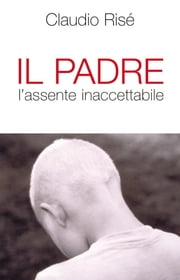 Il Padre l'assente inaccettabile ebook by Claudio Risé