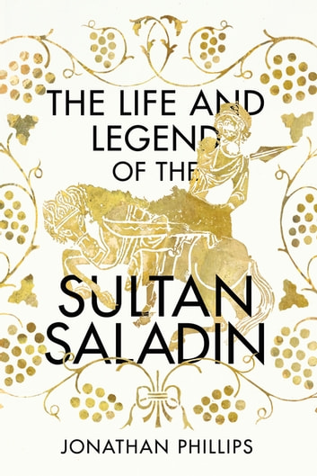 The Life and The Legend Of The Sultan Saladin ebook by Jonathan Phillips