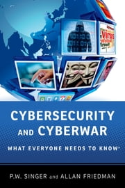 Cybersecurity and Cyberwar - What Everyone Needs to Know® ebook by P.W. Singer,Allan Friedman