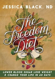 The Freedom Diet - Lower Blood Sugar, Lose Weight and Change Your Life in 60 Days ebook by Jessica K. Black, N.D.