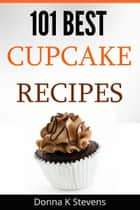 101 Best Cupcake Recipes - Sweet, Savory, Satisfying – Cupcakes For Everyone ebook by Donna K. Stevens