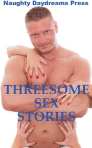 Threesome Sex Stories (Five Ménage a Trois Erotica Stories) ebook by Naughty Daydreams Press
