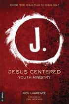 Jesus Centered Youth Ministry - Moving from Jesus-Plus to Jesus-Only ebook by Rick Lawrence