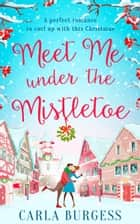 Meet Me Under the Mistletoe ebook by Carla Burgess