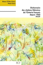 Dictionnaire des citations littéraires de l'Ontario français ebook by Karch, Pierre Karch