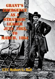Grant's Emergence As A Strategic Leader July, 1863, To March, 1864 ebook by LTC Robert L. Ball