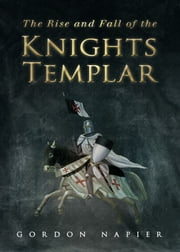 Rise and Fall of the Knights Templar - The Order of the Temple 1118-1314 - A True History of Faith, Glory, Betrayal ebook by Gordon Napier
