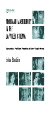 Myth and Masculinity in the Japanese Cinema - Towards a Political Reading of the Tragic Hero ebook by Isolde Standish