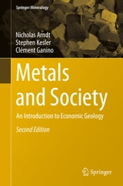 Metals and Society - An Introduction to Economic Geology ebook by Nicholas Arndt,Stephen Kesler,Clément Ganino