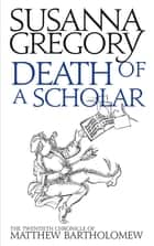 Death of a Scholar - The Twentieth Chronicle of Matthew Bartholomew eBook by Susanna Gregory