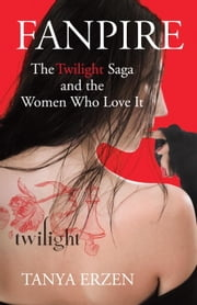 Fanpire - The Twilight Saga and the Women Who Love it ebook by Tanya Erzen
