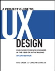 A Project Guide to UX Design: For user experience designers in the field or in the making - For user experience designers in the field or in the making ebook by Russ Unger,Carolyn Chandler
