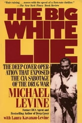 The Big White Lie - The Deep Cover Operation That Exposed the CIA Sabotage of the Drug War ebook by Michael Levine,Laura Kavanau-Levine