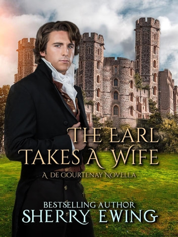 The Earl Takes A Wife - A de Courtenay Novella, #2 ebook by Sherry Ewing