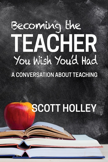 Becoming the Teacher You Wish You'd Had - A Conversation About Teaching ebook by Scott Holley