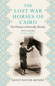 The Lost War Horses of Cairo - The Passion of Dorothy Brooke ebook by Grant Hayter-Menzies