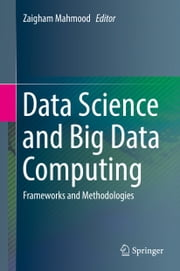 Data Science and Big Data Computing - Frameworks and Methodologies ebook by Zaigham Mahmood
