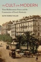 The Cult of the Modern - Trans-Mediterranean France and the Construction of French Modernity ebook by Gavin Murray-Miller