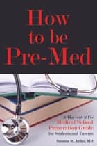 How to be Pre-Med: A Harvard MD's Medical School Preparation Guide for Students and Parents ebook by Suzanne M. Miller
