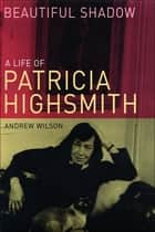 Beautiful Shadow - A Life of Patricia Highsmith ebook de Andrew Wilson