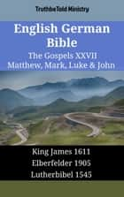 English German Bible - The Gospels XXVII - Matthew, Mark, Luke & John - King James 1611 - Elberfelder 1905 - Lutherbibel 1545 ebook by TruthBeTold Ministry, Joern Andre Halseth, King James