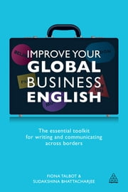 Improve Your Global Business English: The Essential Toolkit for Writing and Communicating Across Borders - The Essential Toolkit for Writing and Communicating Across Borders ebook by Fiona Talbot,Sudakshina Bhattacharjee
