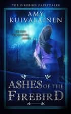 Ashes of the Firebird - The Firebird Fairytales, #2 ebook by Amy Kuivalainen