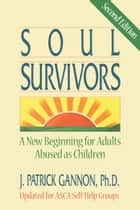 Soul Survivors: A New Beginning For Adults Abused As Children ebook by J. Patrick Gannon