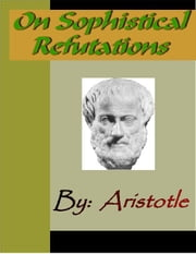 On Sophistical Refutatins - ARISTOTLE ebook by Aristotle
